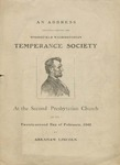 An Address Delivered Before the Springfield Washingtonian Temperance Society, at the Second Presbyterian Church, on the twenty-second day of February, 1842, by Abraham Lincoln.