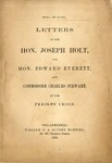 Letters of the Hon. Joseph Holt, the Hon. Edward Everett, and Commodore Charles Stewart, on the present crisis.
